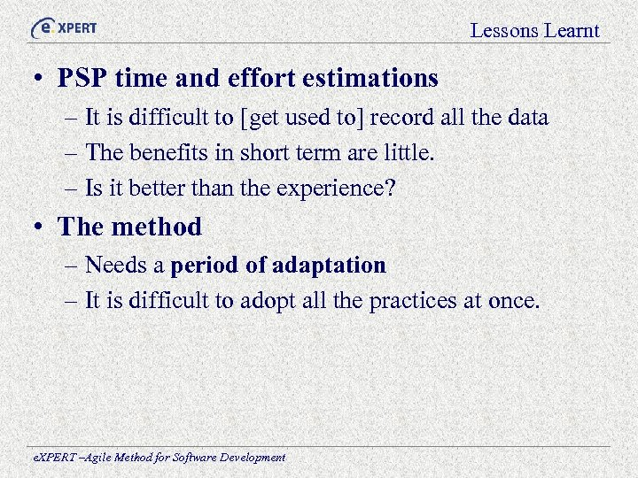 Lessons Learnt • PSP time and effort estimations – It is difficult to [get