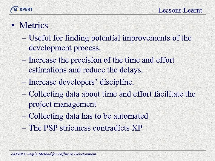 Lessons Learnt • Metrics – Useful for finding potential improvements of the development process.