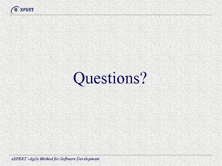 Questions? e. XPERT –Agile Method for Software Development
