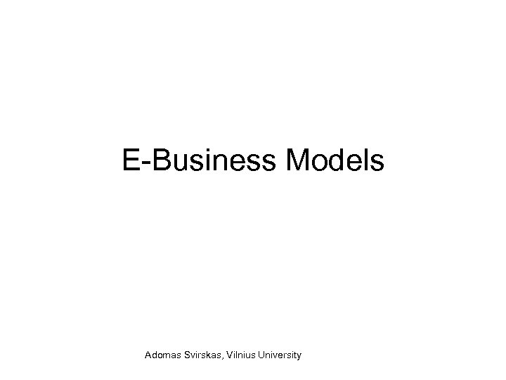 E-Business Models Adomas Svirskas, Vilnius University