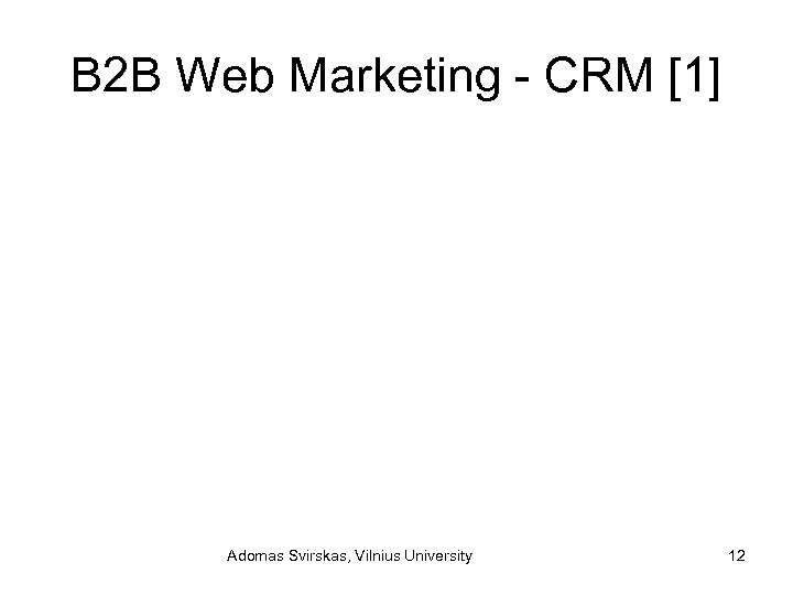 B 2 B Web Marketing - CRM [1] Adomas Svirskas, Vilnius University 12