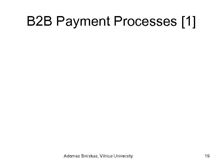 B 2 B Payment Processes [1] Adomas Svirskas, Vilnius University 19