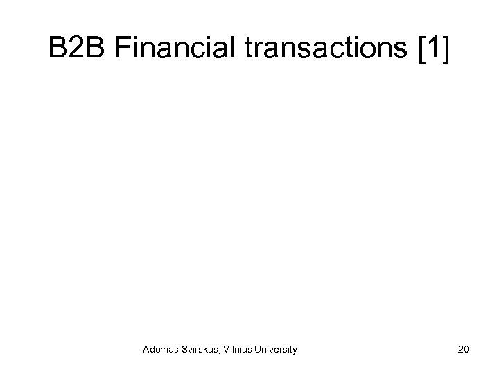 B 2 B Financial transactions [1] Adomas Svirskas, Vilnius University 20
