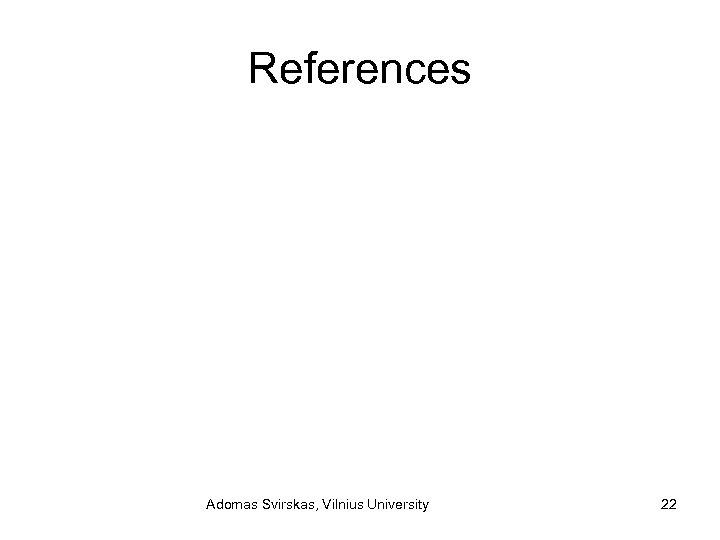 References Adomas Svirskas, Vilnius University 22