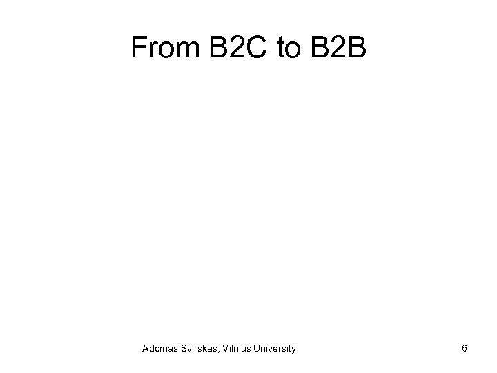 From B 2 C to B 2 B Adomas Svirskas, Vilnius University 6