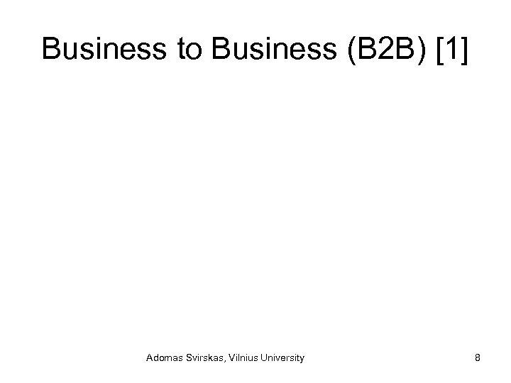 Business to Business (B 2 B) [1] Adomas Svirskas, Vilnius University 8