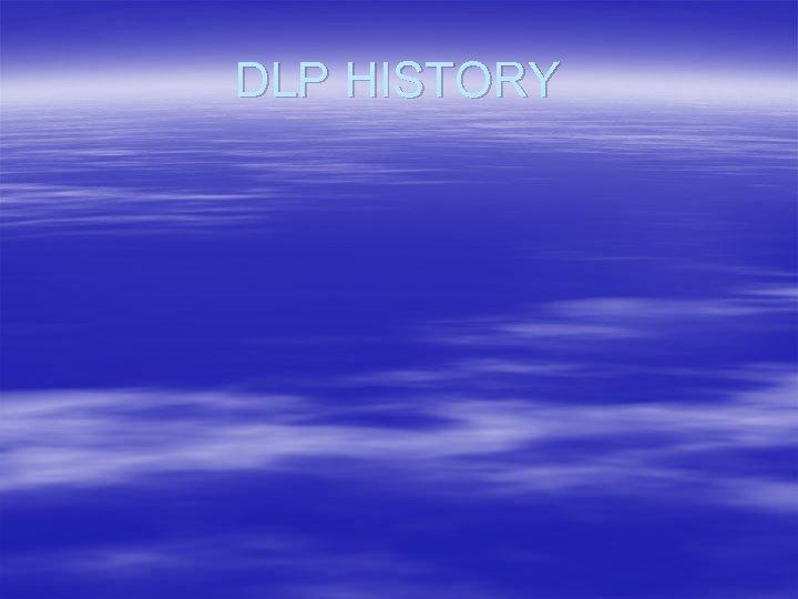 DLP HISTORY