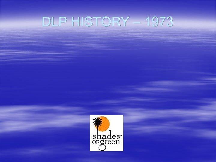 DLP HISTORY – 1973