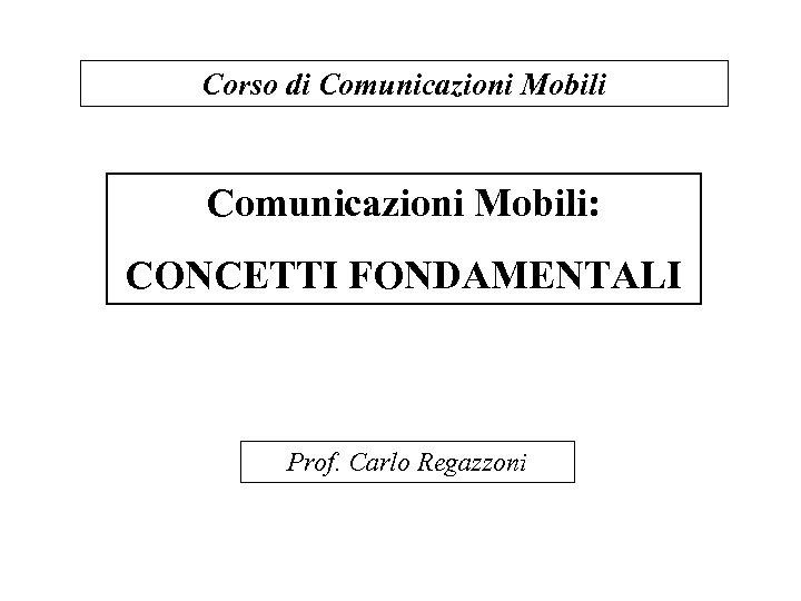 Corso di Comunicazioni Mobili: CONCETTI FONDAMENTALI Prof. Carlo Regazzoni
