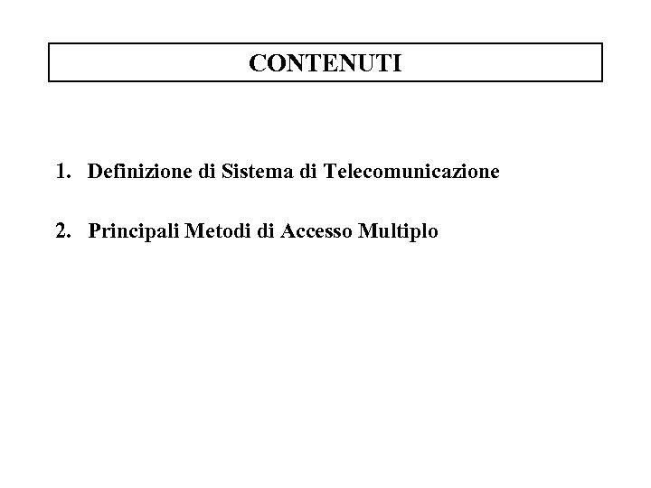 CONTENUTI 1. Definizione di Sistema di Telecomunicazione 2. Principali Metodi di Accesso Multiplo