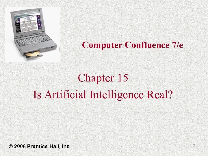 Computer Confluence 7/e Chapter 15 Is Artificial Intelligence Real? © 2006 Prentice-Hall, Inc. 2