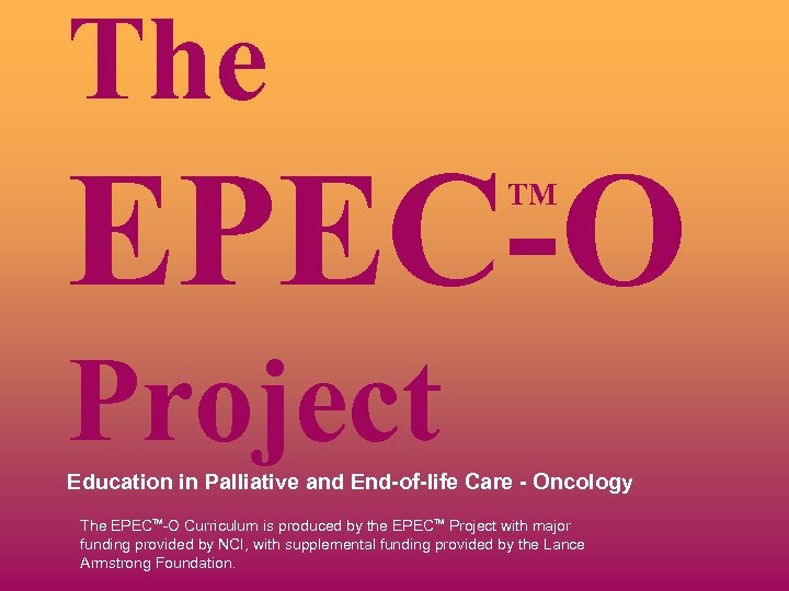 The EPEC-O TM Project Education in Palliative and End-of-life Care - Oncology The EPECTM-O