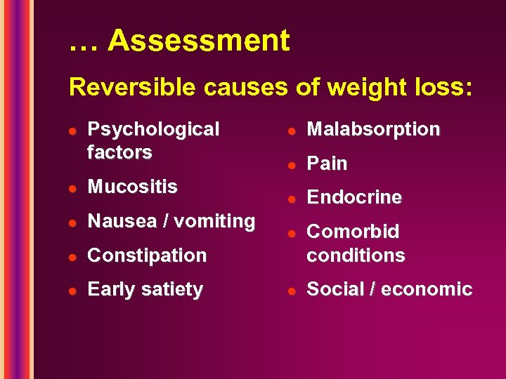 … Assessment Reversible causes of weight loss: l Psychological factors l Mucositis l Nausea