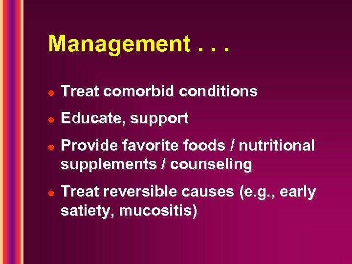 Management. . . l Treat comorbid conditions l Educate, support l l Provide favorite