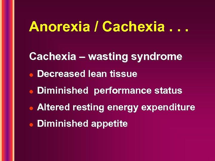 Anorexia / Cachexia. . . Cachexia – wasting syndrome l Decreased lean tissue l
