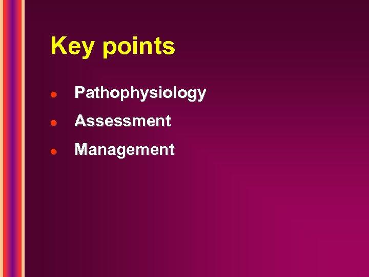 Key points l Pathophysiology l Assessment l Management