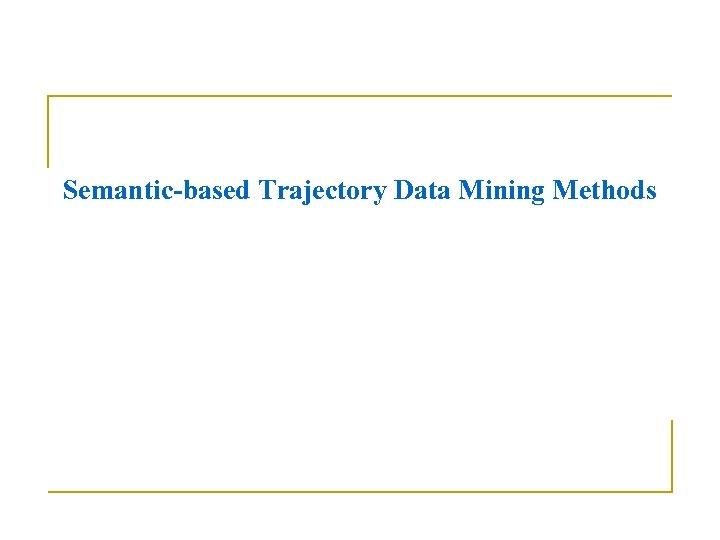 Semantic-based Trajectory Data Mining Methods