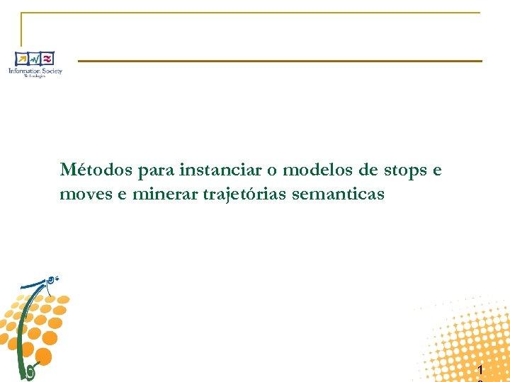 Métodos para instanciar o modelos de stops e moves e minerar trajetórias semanticas 1