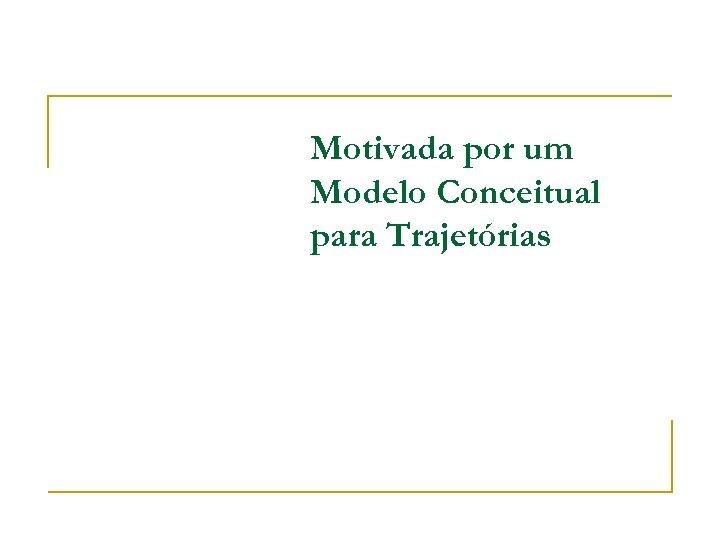 Motivada por um Modelo Conceitual para Trajetórias