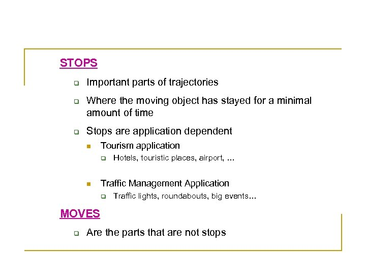 The Model of Stops and Moves (Spaccapietra 2008) STOPS q q q Important parts