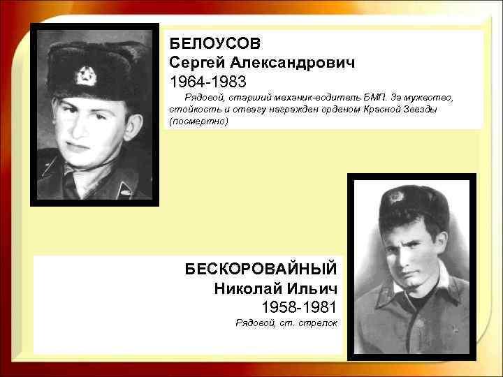БЕЛОУСОВ Сергей Александрович 1964 -1983 Рядовой, старший механик водитель БМП. 3 а мужество, стойкость
