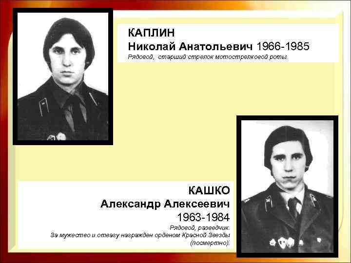 КАПЛИН Николай Анатольевич 1966 -1985 Рядовой, старший стрелок мотострелковой роты. КАШКО Александр Алексеевич 1963