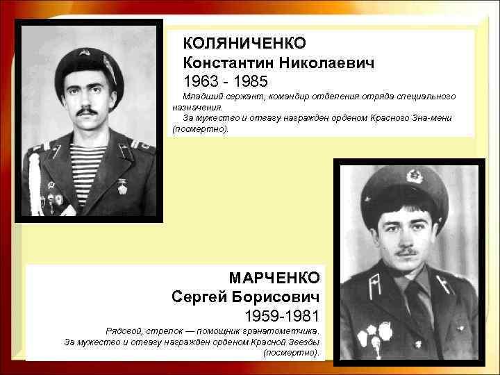 КОЛЯНИЧЕНКО Константин Николаевич 1963 - 1985 Младший сержант, командир отделения отряда специального назначения. За