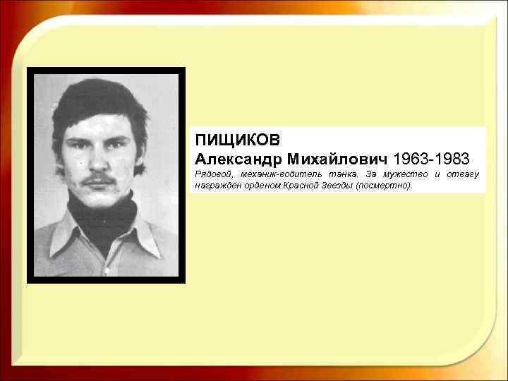 ПИЩИКОВ Александр Михайлович 1963 -1983 Рядовой, механик водитель танка. За мужество и отвагу награжден