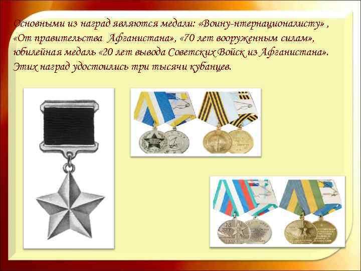 Основными из наград являются медали: «Воину-нтернационалисту» , «От правительства Афганистана» , « 70 лет