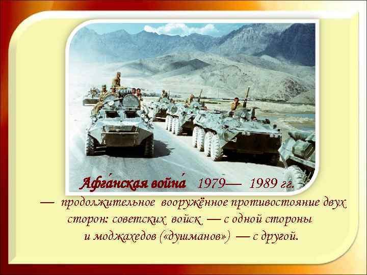 Афга нская война 1979— 1989 гг. — продолжительное вооружённое противостояние двух сторон: советских войск