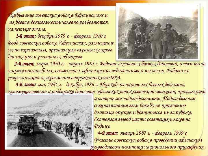 Пребывание советских войск в Афганистане и их боевая деятельность условно разделяются на четыре этапа.