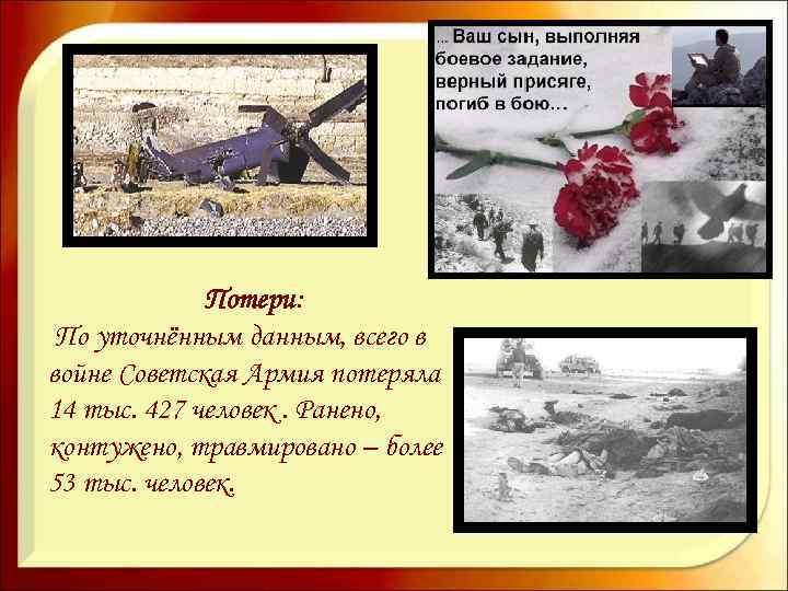 Потери: По уточнённым данным, всего в войне Советская Армия потеряла 14 тыс. 427 человек.