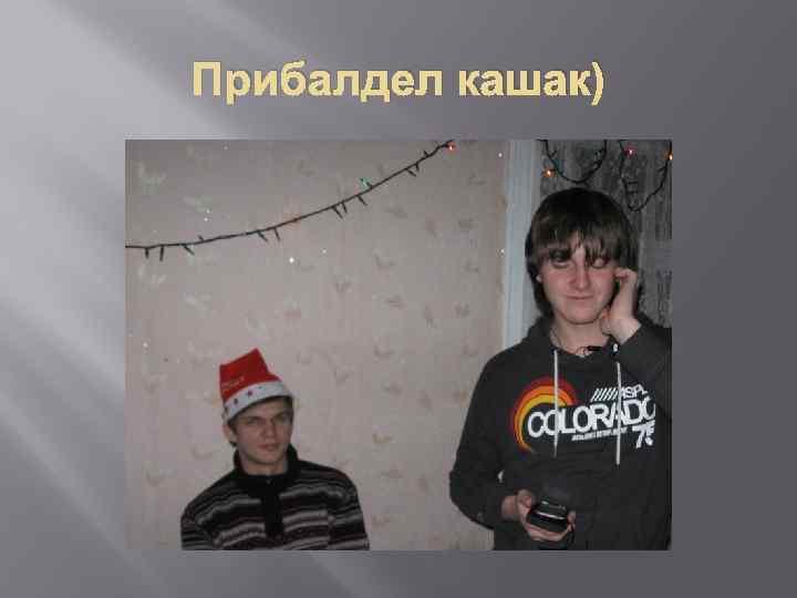 Прибалдел кашак)