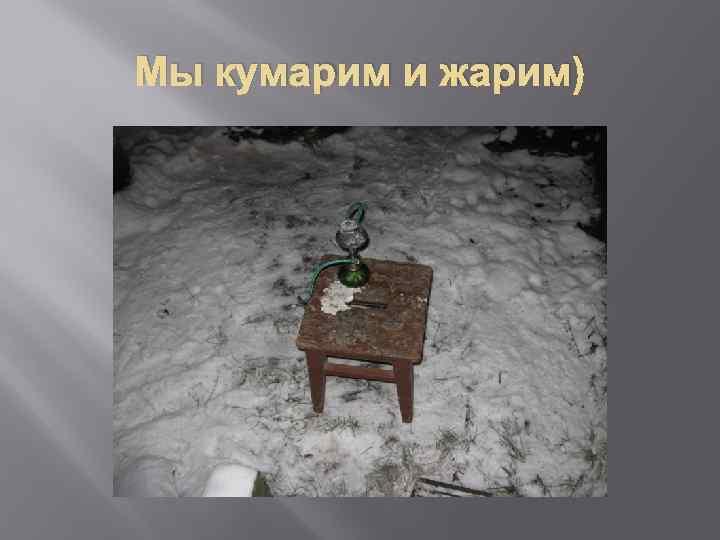 Мы кумарим и жарим)
