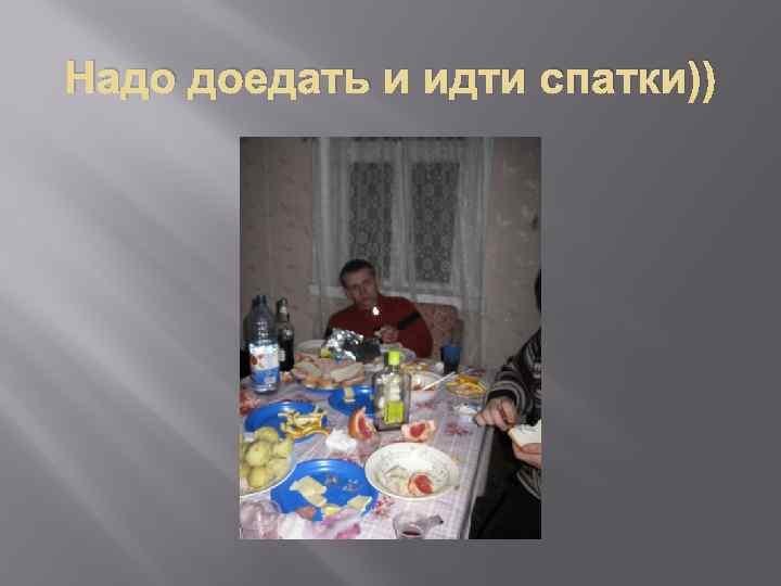 Надо доедать и идти спатки))