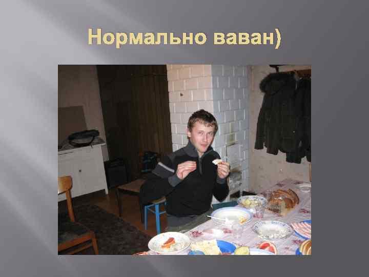 Нормально ваван)