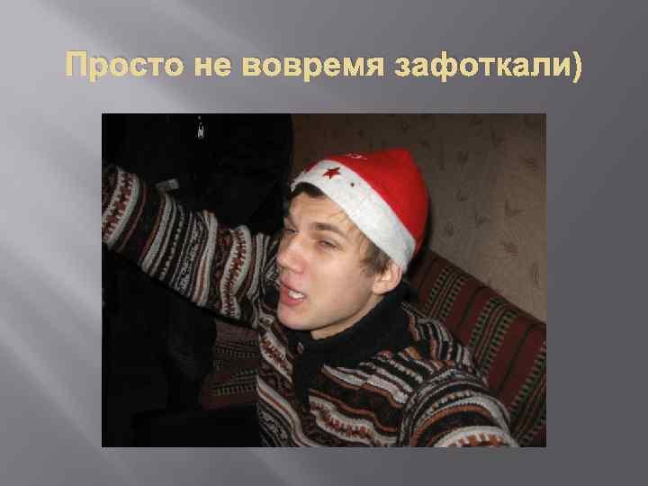 Просто не вовремя зафоткали)