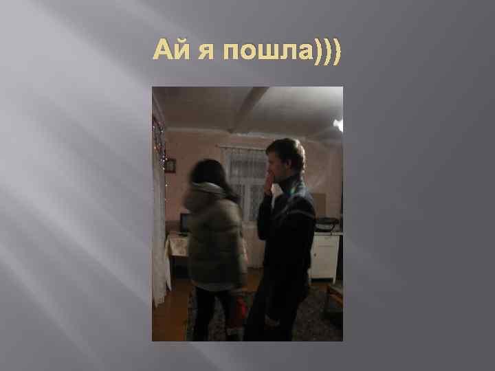 Ай я пошла)))
