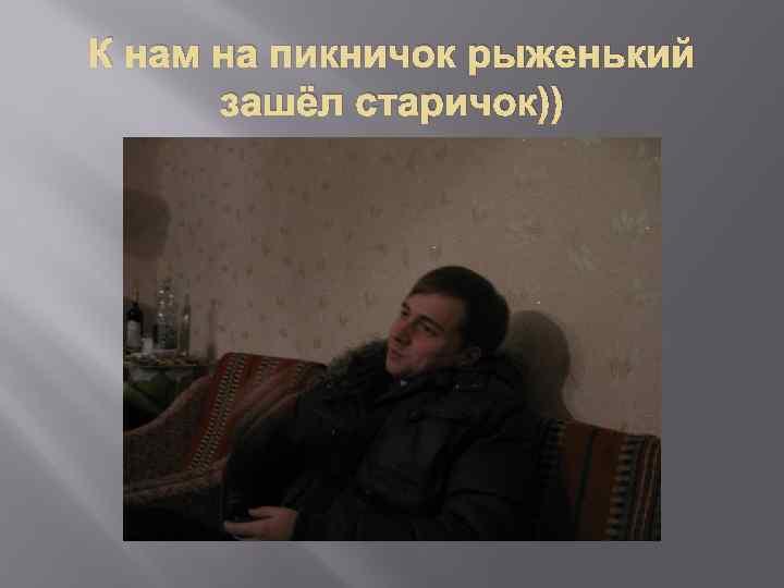 К нам на пикничок рыженький зашёл старичок))