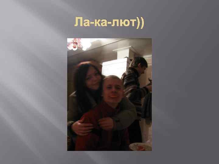 Ла-ка-лют))