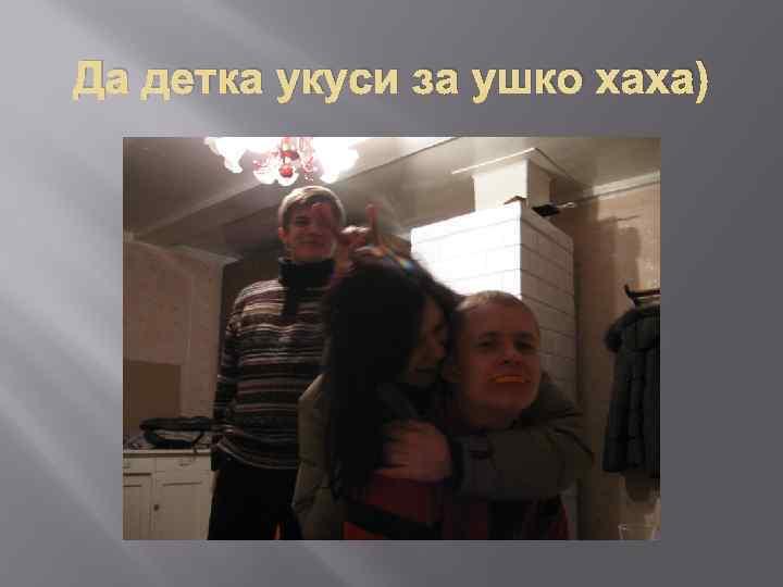 Да детка укуси за ушко хаха)