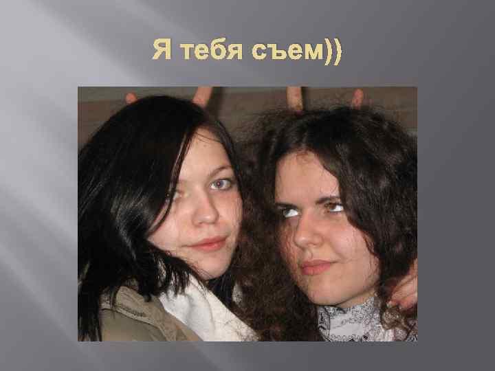 Я тебя съем))