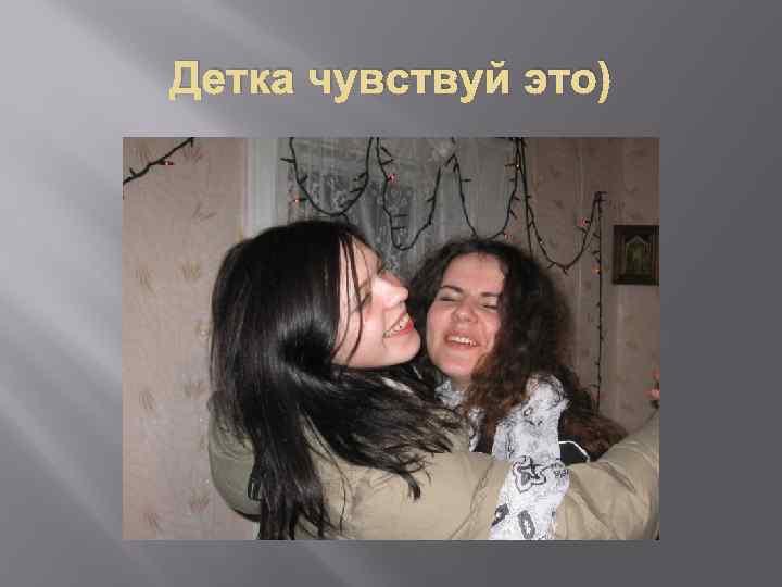 Детка чувствуй это)