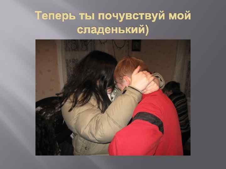 Теперь ты почувствуй мой сладенький)