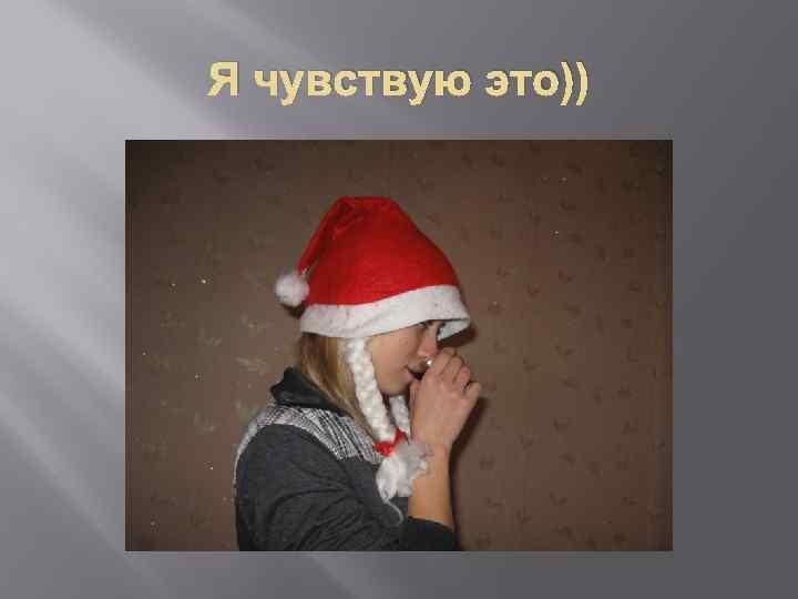 Я чувствую это))