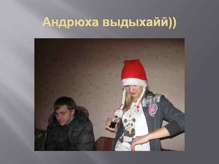 Андрюха выдыхайй))