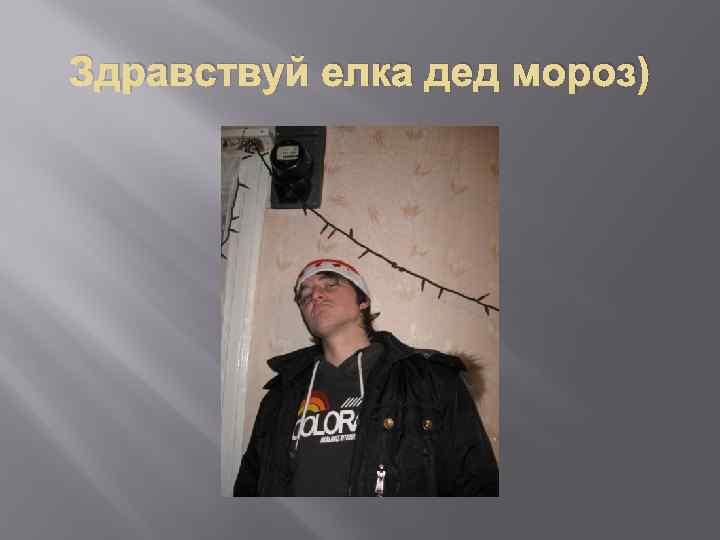 Здравствуй елка дед мороз)