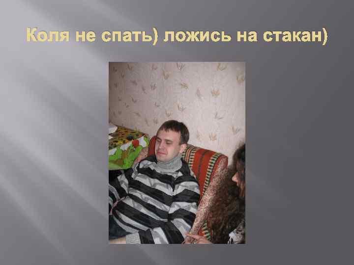 Коля не спать) ложись на стакан)