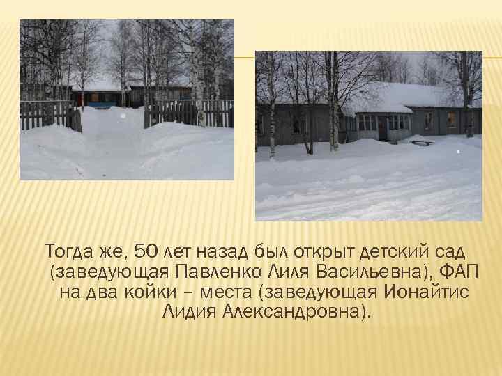Тогда же, 50 лет назад был открыт детский сад (заведующая Павленко Лиля Васильевна), ФАП