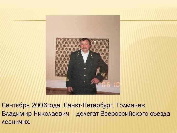 Сентябрь 2006 года. Санкт-Петербург. Толмачев Владимир Николаевич – делегат Всероссийского съезда лесничих.